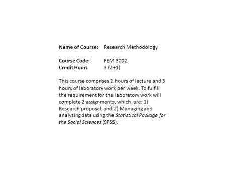 Name of Course:Research Methodology Course Code:FEM 3002 Credit Hour:3 (2+1) This course comprises 2 hours of lecture and 3 hours of laboratory work per.