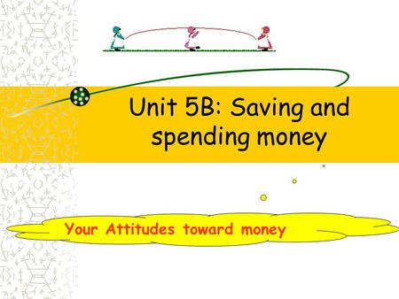 Unit 5B: Saving and spending money Your Attitudes toward money.