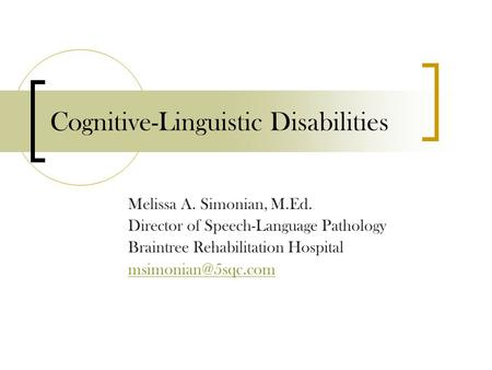 Cognitive-Linguistic Disabilities Melissa A. Simonian, M.Ed. Director of Speech-Language Pathology Braintree Rehabilitation Hospital