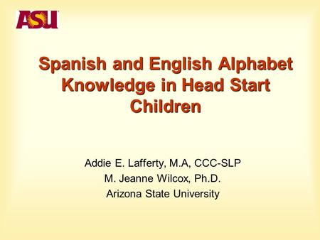 Spanish and English Alphabet Knowledge in Head Start Children Addie E. Lafferty, M.A, CCC-SLP M. Jeanne Wilcox, Ph.D. Arizona State University.