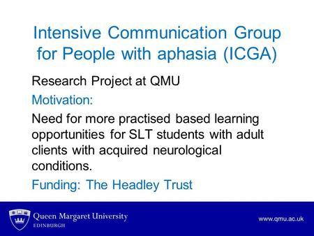 Intensive Communication Group for People with aphasia (ICGA) Research Project at QMU Motivation: Need for more practised based learning opportunities for.