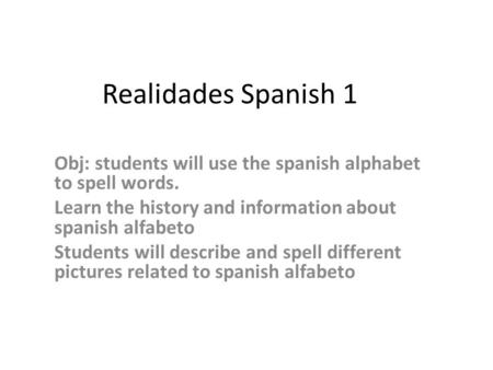 Realidades Spanish 1 Obj: students will use the spanish alphabet to spell words. Learn the history and information about spanish alfabeto Students will.