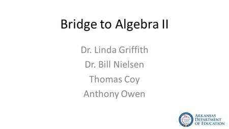 Bridge to Algebra II Dr. Linda Griffith Dr. Bill Nielsen Thomas Coy Anthony Owen.