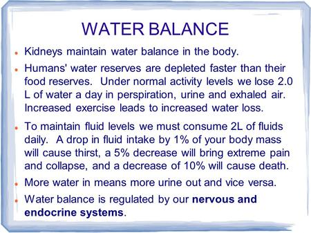 WATER BALANCE Kidneys maintain water balance in the body. Humans' water reserves are depleted faster than their food reserves. Under normal activity levels.