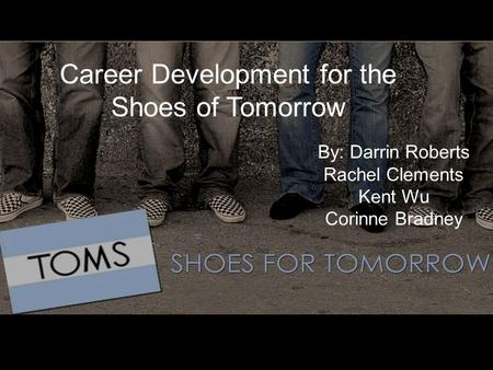Career Development for the Shoes of Tomorrow By: Darrin Roberts Rachel Clements Kent Wu Corinne Bradney.