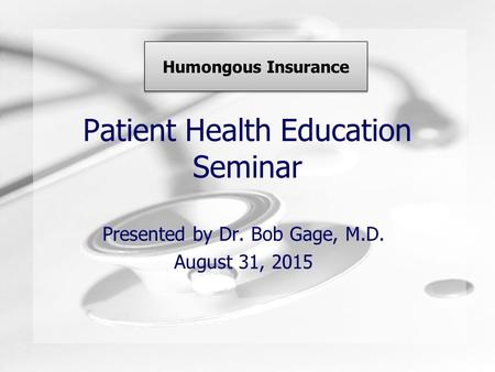 Patient Health Education Seminar Presented by Dr. Bob Gage, M.D. August 31, 2015 Humongous Insurance.