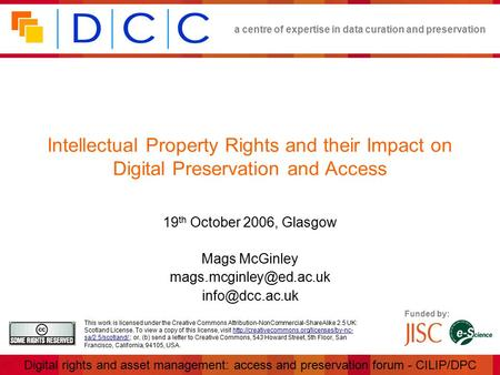 A centre of expertise in data curation and preservation Digital rights and asset management: access and preservation forum - CILIP/DPC Funded by: This.
