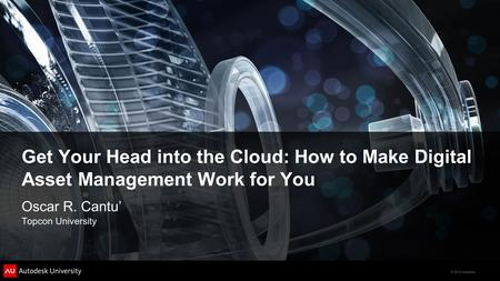 © 2012 Autodesk Get Your Head into the Cloud: How to Make Digital Asset Management Work for You Oscar R. Cantu' Topcon University.