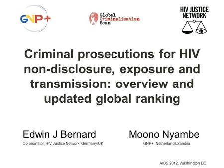 AIDS 2012, Washington DC Criminal prosecutions for HIV non-disclosure, exposure and transmission: overview and updated global ranking Edwin J Bernard Moono.