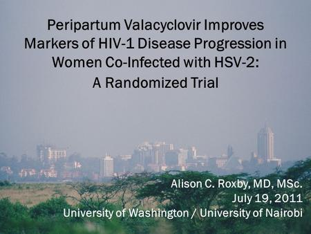 Peripartum Valacyclovir Improves Markers of HIV-1 Disease Progression in Women Co-Infected with HSV-2: A Randomized Trial Alison C. Roxby, MD, MSc. July.
