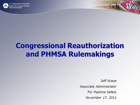 U.S. Department of Transportation Pipeline and Hazardous Materials Safety Administration Congressional Reauthorization and PHMSA Rulemakings Jeff Wiese.
