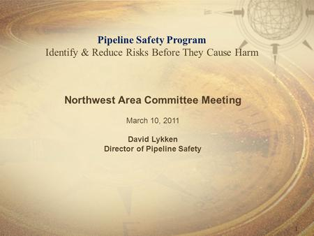 1 Pipeline Safety Program Identify & Reduce Risks Before They Cause Harm Northwest Area Committee Meeting March 10, 2011 David Lykken Director of Pipeline.