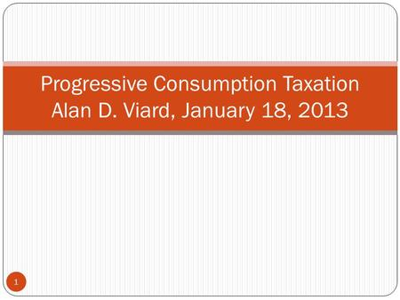 Progressive Consumption Taxation Alan D. Viard, January 18, 2013 1.