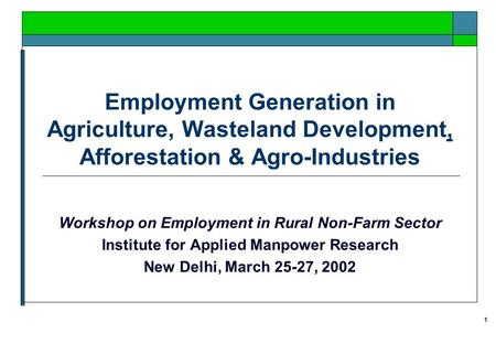 1 Employment Generation in Agriculture, Wasteland Development, Afforestation & Agro-Industries Workshop on Employment in Rural Non-Farm Sector Institute.