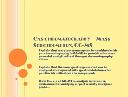 G AS CHROMATOGRAPHY – M ASS S PECTROMETRY, GC-MS Explain that mass spectrometry can be combined with gas chromatography in GC–MS to provide a far more.