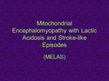 Mitochondrial Encephalomyopathy with Lactic Acidosis and Stroke-like Episodes (MELAS)