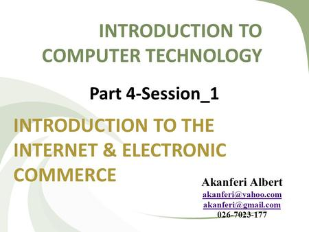 INTRODUCTION TO COMPUTER TECHNOLOGY INTRODUCTION TO THE INTERNET & ELECTRONIC COMMERCE Part 4-Session_1 Akanferi Albert