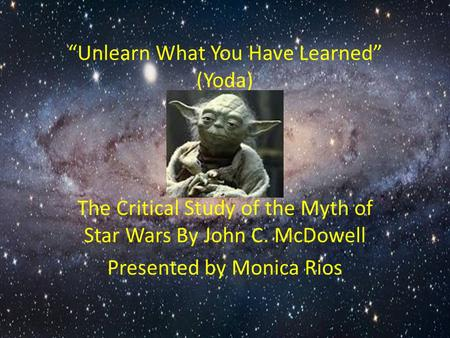 """Unlearn What You Have Learned"" (Yoda) The Critical Study of the Myth of Star Wars By John C. McDowell Presented by Monica Rios."