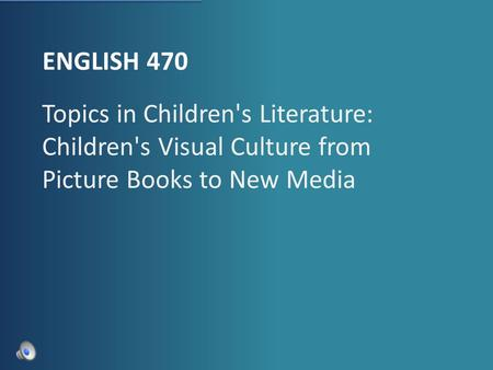 ENGLISH 470 Topics in Children's Literature: Children's Visual Culture from Picture Books to New Media.