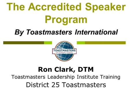 Ron Clark, DTM Toastmasters Leadership Institute Training District 25 Toastmasters The Accredited Speaker Program By Toastmasters International.