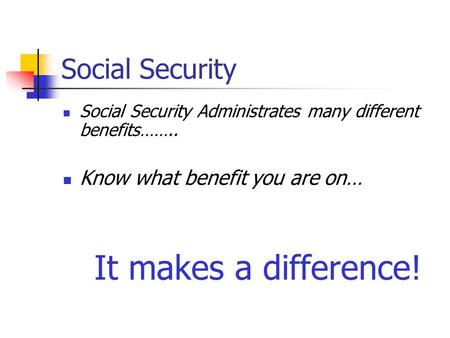 Social Security Social Security Administrates many different benefits…….. Know what benefit you are on… It makes a difference!