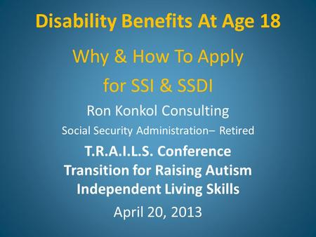 Disability Benefits At Age 18 Why & How To Apply for SSI & SSDI Ron Konkol Consulting Social Security Administration– Retired T.R.A.I.L.S. Conference Transition.
