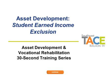 Asset Development: Student Earned Income Exclusion Asset Development & Vocational Rehabilitation 30-Second Training Series.