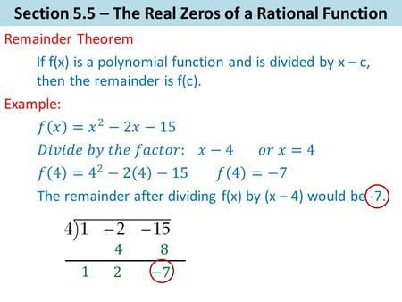 Section 5.5 – The Real Zeros of a Rational Function Remainder Theorem Example: If f(x) is a polynomial function and is divided by x – c, then the remainder.