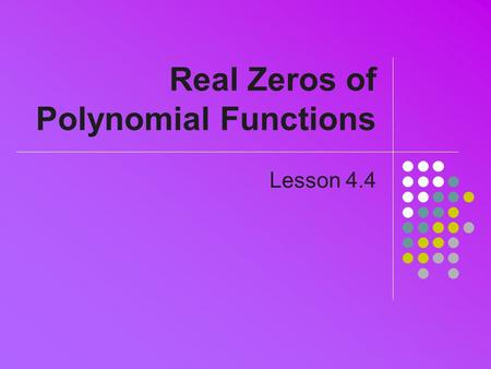 Real Zeros of Polynomial Functions Lesson 4.4. Division of Polynomials Can be done manually See Example 2, pg 253 Calculator can also do division Use.