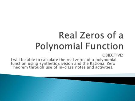 OBJECTIVE: I will be able to calculate the real zeros of a polynomial function using synthetic division and the Rational Zero Theorem through use of in-class.