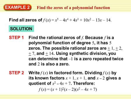 EXAMPLE 2 Find all zeros of f (x) = x 5 – 4x 4 + 4x 3 + 10x 2 – 13x – 14. SOLUTION STEP 1 Find the rational zeros of f. Because f is a polynomial function.