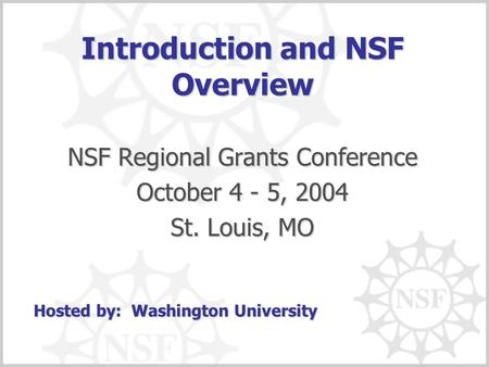 Introduction and NSF Overview NSF Regional Grants Conference October 4 - 5, 2004 St. Louis, MO Hosted by: Washington University.