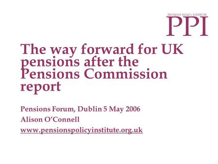 PPI PENSIONS POLICY INSTITUTE Pensions Forum, Dublin 5 May 2006 Alison O'Connell www.pensionspolicyinstitute.org.uk The way forward for UK pensions after.