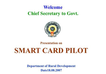 Welcome Chief Secretary to Govt. Presentation on SMART CARD PILOT Department of Rural Development Date18.08.2007.