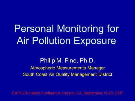 Personal Monitoring for Air Pollution Exposure Philip M. Fine, Ph.D. Atmospheric Measurements Manager South Coast Air Quality Management District CAPCOA.