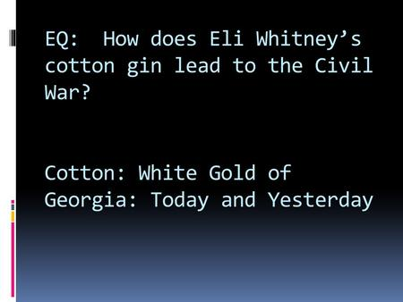 EQ: How does Eli Whitney's cotton gin lead to the Civil War? Cotton: White Gold of Georgia: Today and Yesterday.
