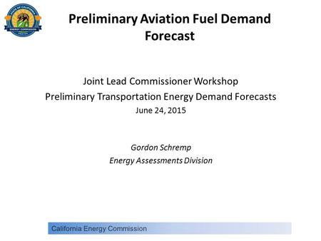 Preliminary Aviation Fuel Demand Forecast Joint Lead Commissioner Workshop Preliminary Transportation Energy Demand Forecasts June 24, 2015 Gordon Schremp.