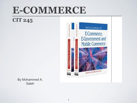 1 E-COMMERCE CIT 245 By Mohammed A. Saleh. 2 COURSE SCHEDULE ➩ Foundations of Electronic Commerce ➩ Business-to-Consumer Applications ➩ Business-to-Business.