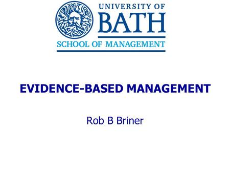EVIDENCE-BASED MANAGEMENT Rob B Briner. 2 THE UNDERLYING ARGUMENT  Four propositions: 1. Research produced in business schools could be useful to organizations.