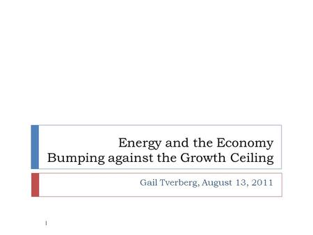 Energy and the Economy Bumping against the Growth Ceiling Gail Tverberg, August 13, 2011 1.