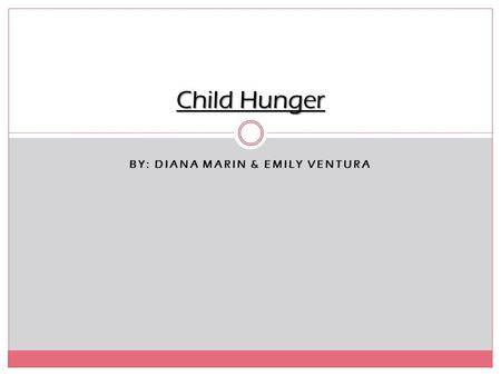 BY: DIANA MARIN & EMILY VENTURA Child Hunger. About child hunger… Child hunger is when kids of all ages that are suffering from hunger, which is primarily.