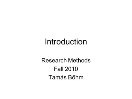 Introduction Research Methods Fall 2010 Tamás Bőhm.