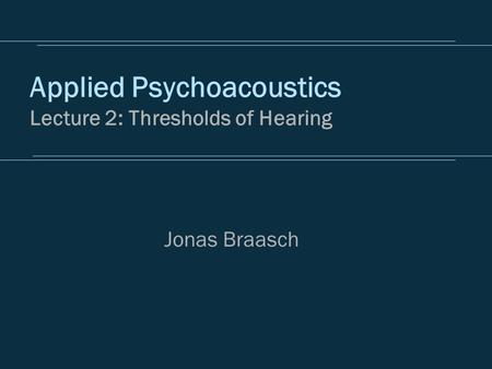 Applied Psychoacoustics Lecture 2: Thresholds of Hearing Jonas Braasch.