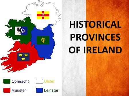 HISTORICAL PROVINCES OF IRELAND. ULSTER ULSTER is in the North of the island of Ireland This province took its definitive shape in the reign of King.