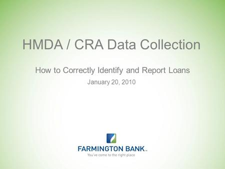 January 20, 2010 How to Correctly Identify and Report Loans HMDA / CRA Data Collection.