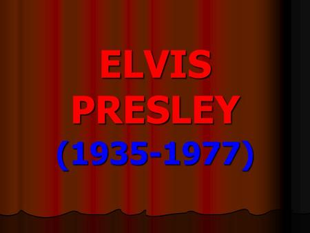 ELVIS PRESLEY (1935-1977) Elvis Presley was known as The King of rock 'n' roll. He was born in Mississippi in 1935. Elvis Presley was known as The.