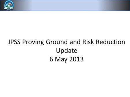 JPSS Proving Ground and Risk Reduction Update 6 May 2013.