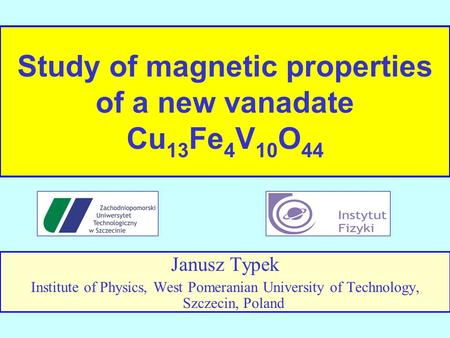 Study of magnetic properties of a new vanadate Cu 13 Fe 4 V 10 O 44 Janusz Typek Institute of Physics, West Pomeranian University of Technology, Szczecin,