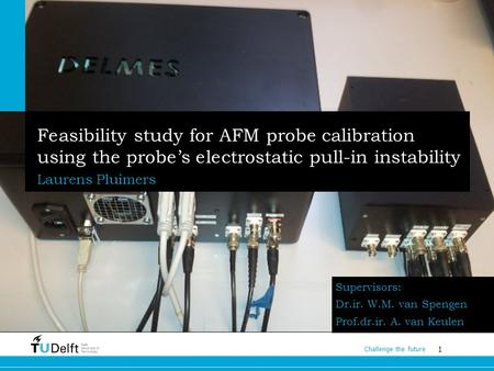 1 Challenge the future Feasibility study for AFM probe calibration using the probe's electrostatic pull-in instability Laurens Pluimers Supervisors: Dr.ir.