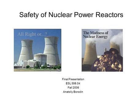 Safety of Nuclear Power Reactors Final Presentation ESL 598.04 Fall 2006 Anatoliy Borodin.